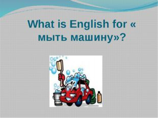 What is English for « мыть машину»?