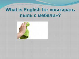 What is English for «вытирать пыль с мебели»?