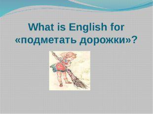 What is English for «подметать дорожки»?