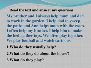 Read the text and answer my questions My brother and I always help mum and da