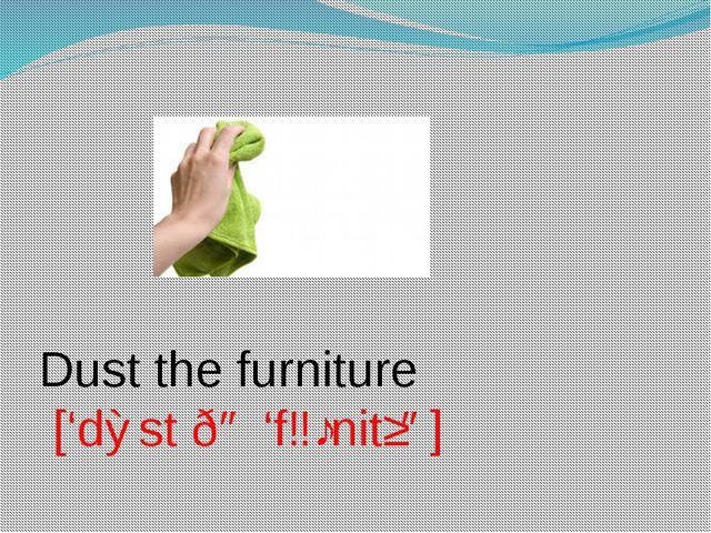 Dust the furniture ['dɅst ðə 'fɜːnitʃə]