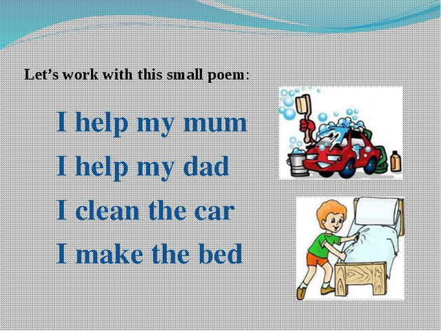 Let's work with this small poem: I help my mum I help my dad I clean the car...