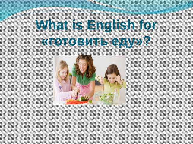 What is English for «готовить еду»?