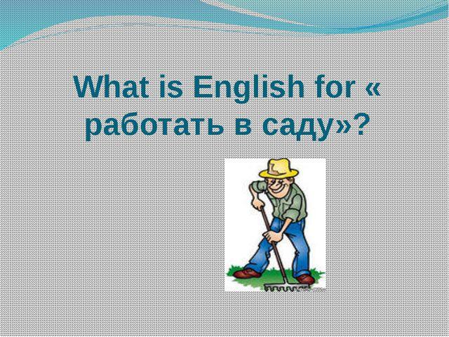 What is English for « работать в саду»?