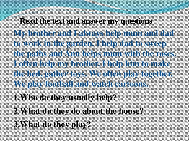 Read the text and answer my questions My brother and I always help mum and da...