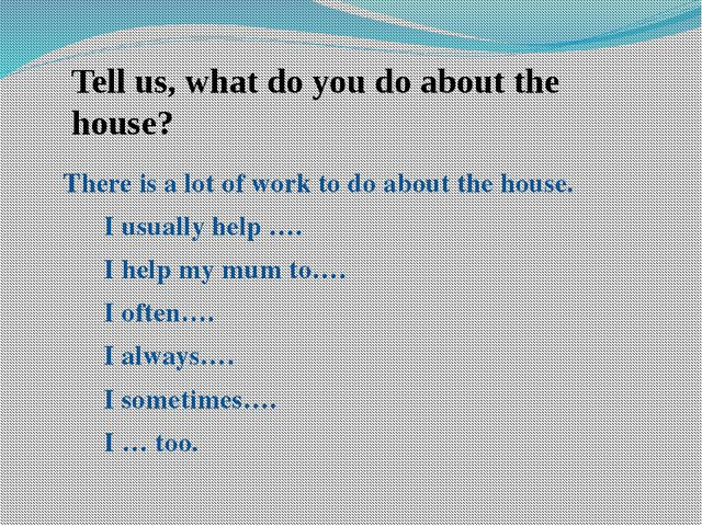 Tell us, what do you do about the house? There is a lot of work to do about t...