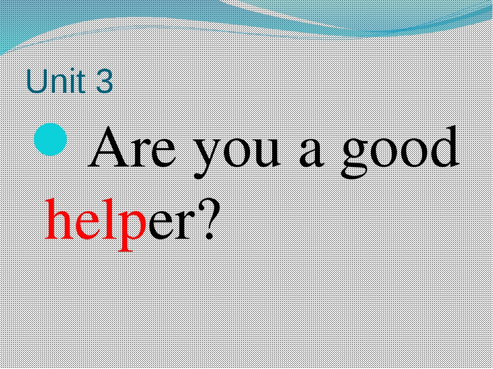 Unit 3 Are you a good helper?