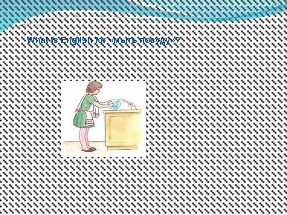 What is English for «мыть посуду»?