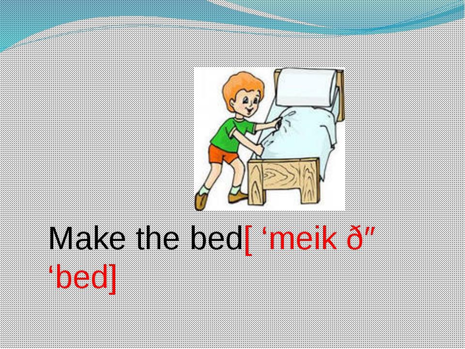 Make the bed[ 'meik ðə 'bed]
