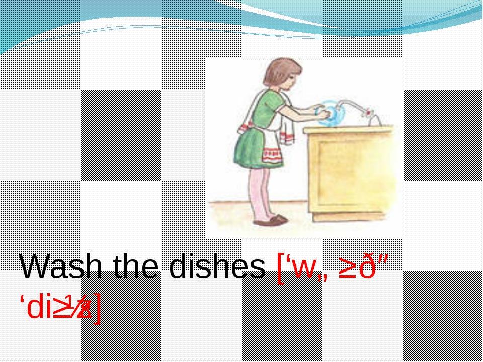 Wash the dishes ['wɒʃ ðə 'diʃɪz]
