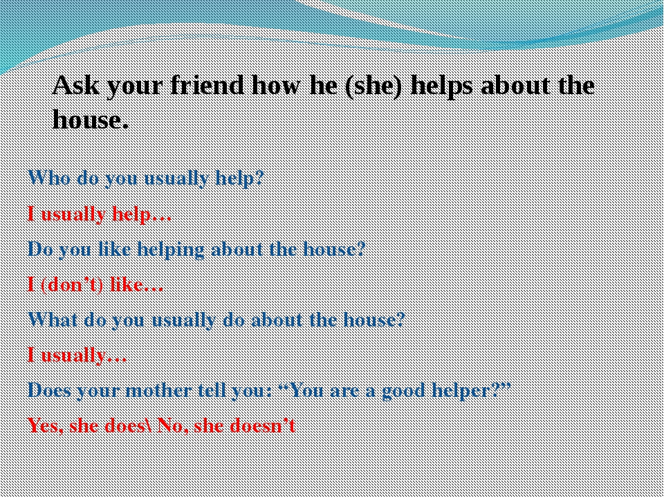 Ask your friend how he (she) helps about the house. Who do you usually help?...