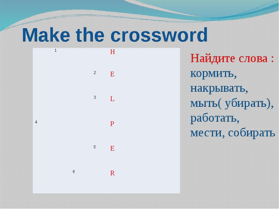 Make the crossword Найдите слова : кормить, накрывать, мыть( убирать), работа...