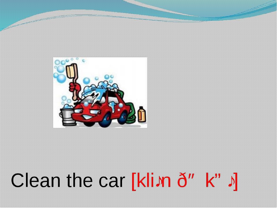 Clean the car [kliːn ðə kɑː]