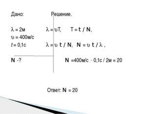 Дано: Решение.   = 2м  = T, T = t / N,  = 400м/с t = 0,1с  =  t / N