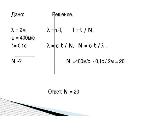 Дано: Решение.   = 2м  = T, T = t / N,  = 400м/с t = 0,1с  =  t / N...