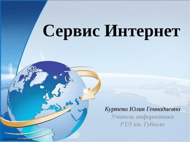 Сервис Интернет Куртева Юлия Геннадиевна Учитель информатики РТЛ им. Губогло