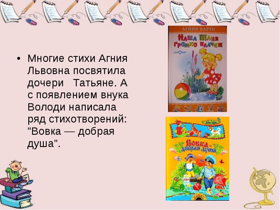 Многие стихи Агния Львовна посвятила дочери Татьяне. А с появлением внука Во...
