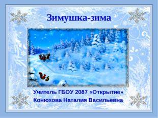 Зимушка-зима Учитель ГБОУ 2087 «Открытие» Конюхова Наталия Васильевна
