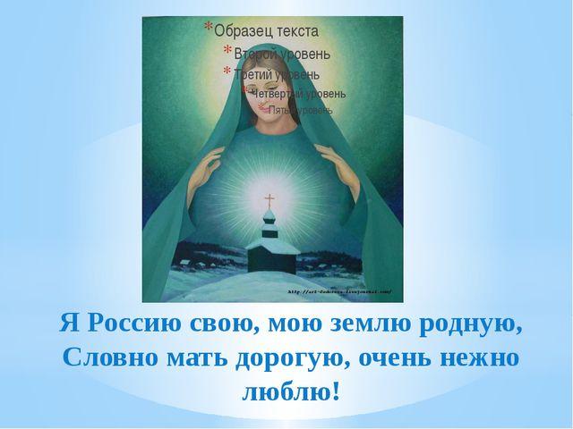 Я Россию свою, мою землю родную, Словно мать дорогую, очень нежно люблю!