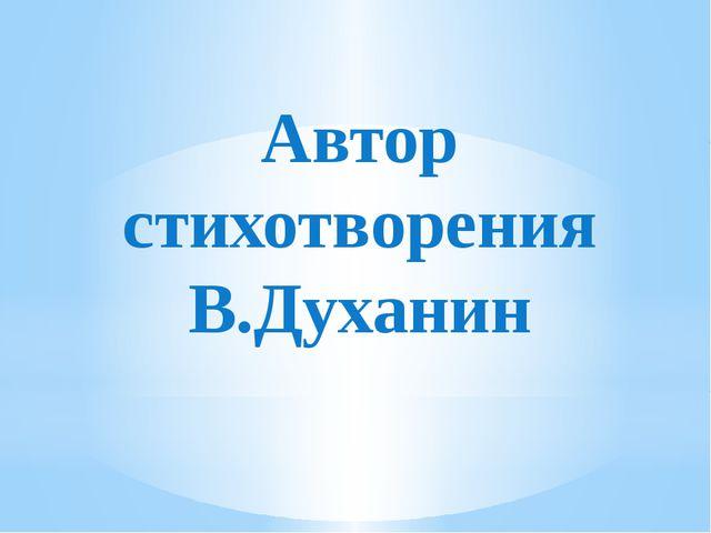 Автор стихотворения В.Духанин