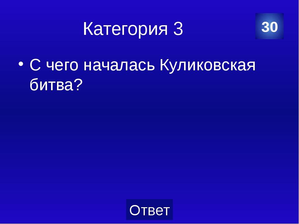 Категория 3 Второе название Куликовской битвы – Мамаево побоище – она получил...
