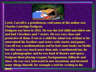 Lewis Carroll is a pseudonym; real name of the author was Charles Lutwidge Do