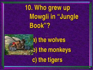"10. Who grew up Mowgli in ""Jungle Book""? a) the wolves b) the monkeys c) the"