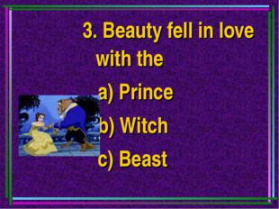 3. Beauty fell in love with the a) Prince b) Witch c) Beast