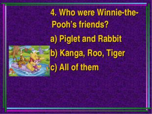 4. Who were Winnie-the-Pooh's friends? a) Piglet and Rabbit b) Kanga, Roo, T