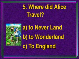 5. Where did Alice Travel? a) to Never Land b) to Wonderland c) To England