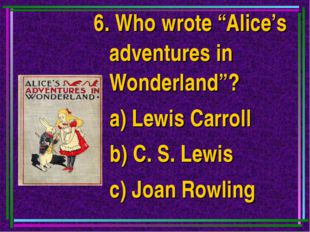"6. Who wrote ""Alice's adventures in Wonderland""? a) Lewis Carroll b) C. S. Le"