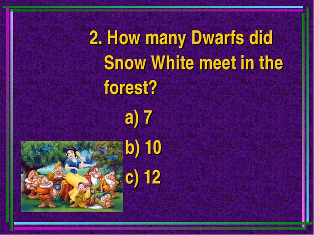 2. How many Dwarfs did Snow White meet in the forest? a) 7 b) 10 c) 12