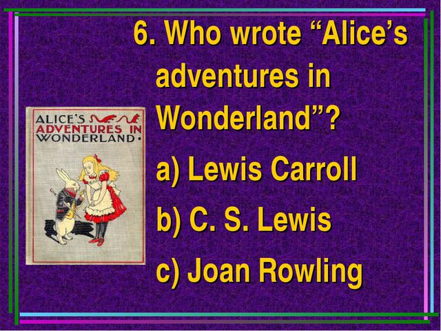 "6. Who wrote ""Alice's adventures in Wonderland""? a) Lewis Carroll b) C. S. Le..."