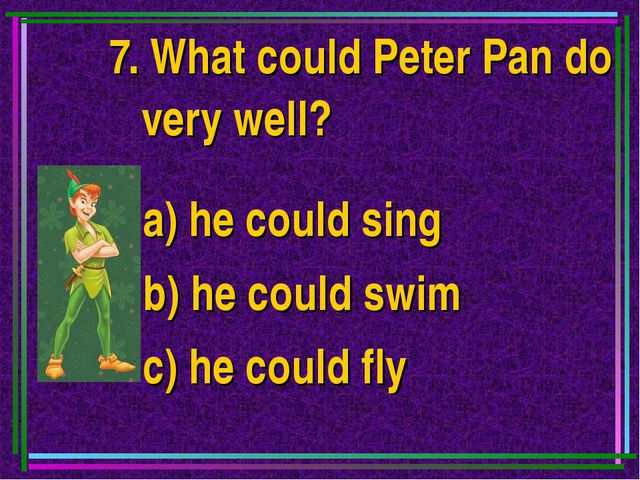 7. What could Peter Pan do very well? a) he could sing b) he could swim c) he...