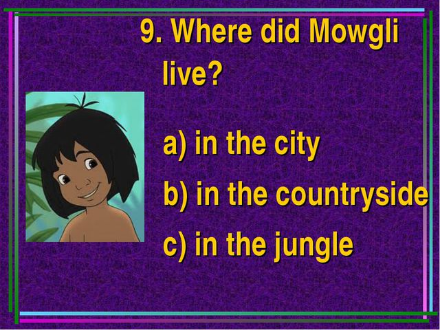 9. Where did Mowgli live? a) in the city b) in the countryside c) in the jungle