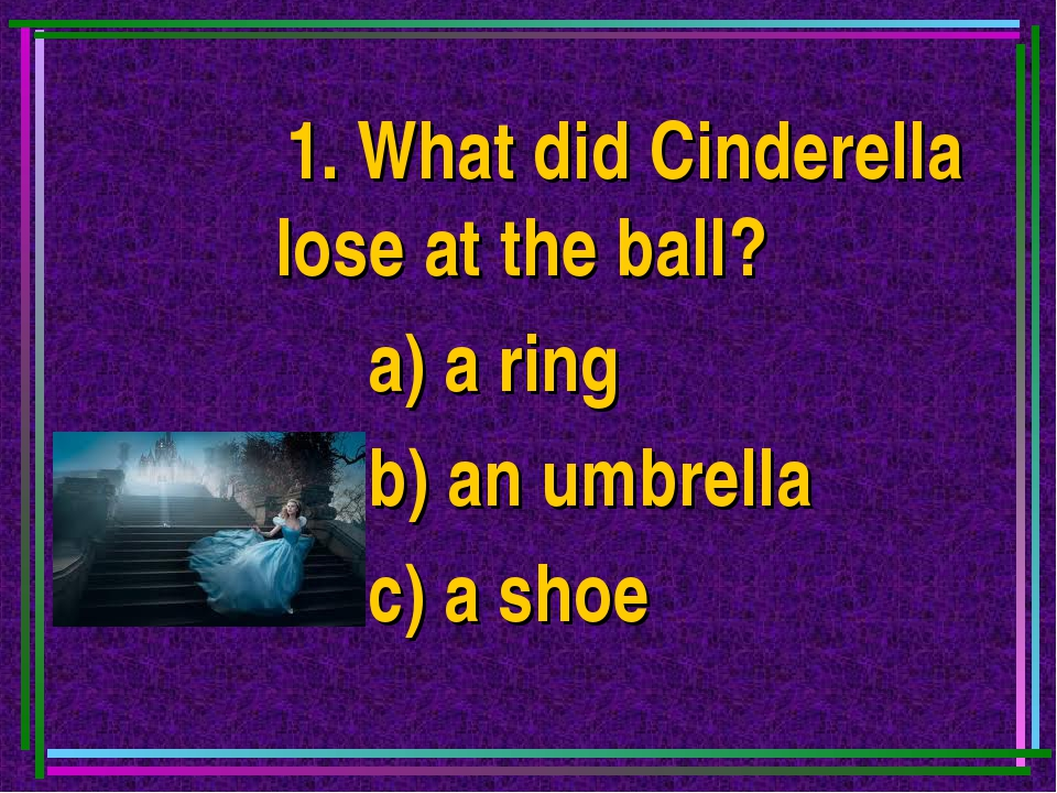 1. What did Cinderella lose at the ball? a) a ring b) an umbrella c) a shoe