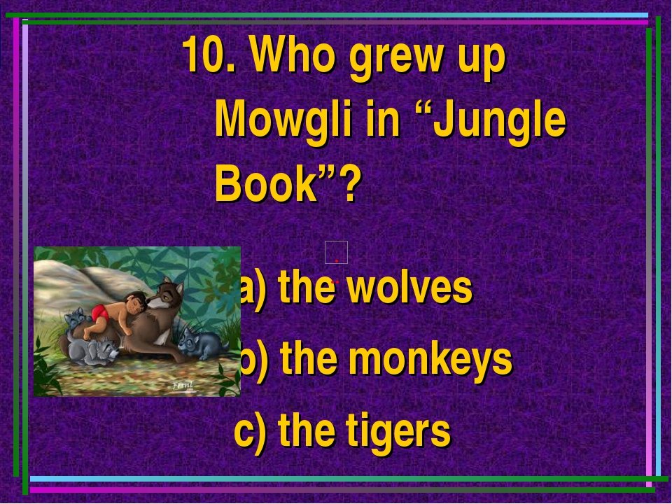 "10. Who grew up Mowgli in ""Jungle Book""? a) the wolves b) the monkeys c) the..."