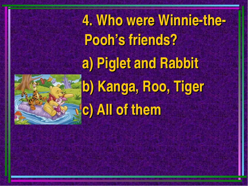 4. Who were Winnie-the-Pooh's friends? a) Piglet and Rabbit b) Kanga, Roo, T...