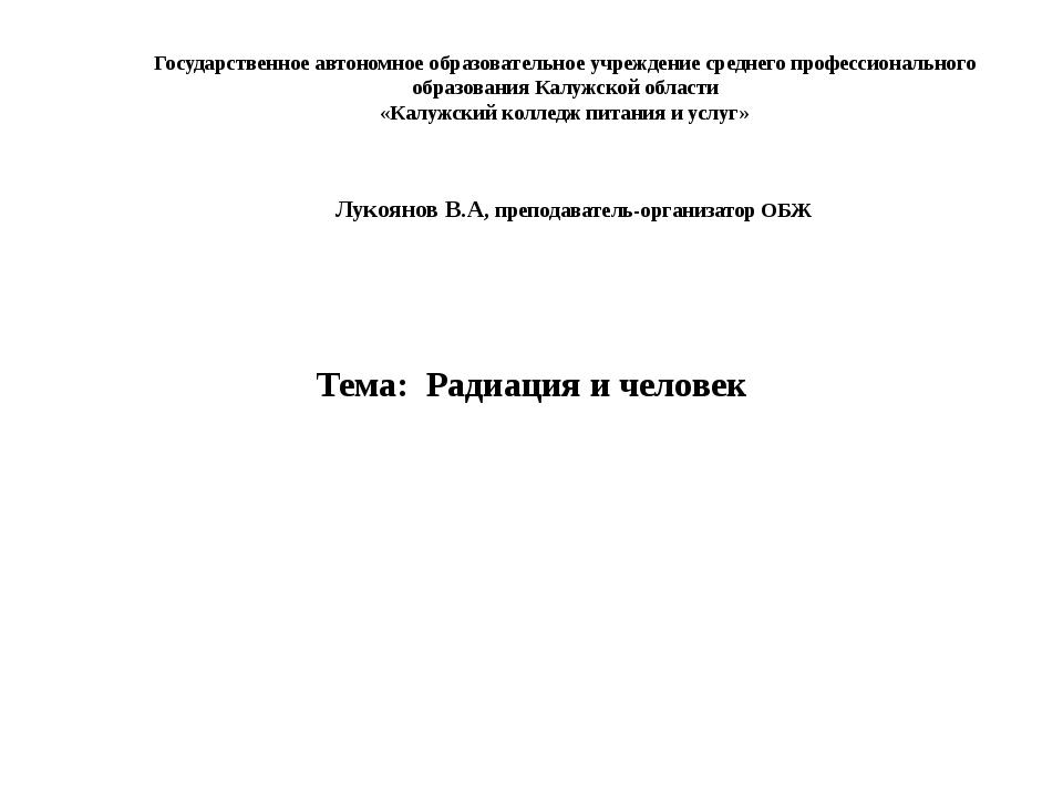 Радиация и человек Тема: Радиация и человек Лукоянов В.А, преподаватель-орган...
