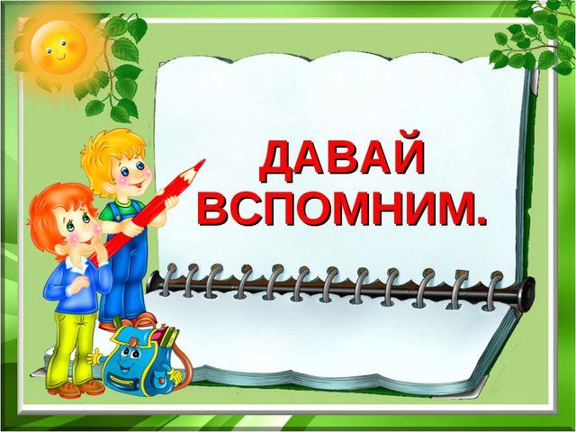 ДАВАЙ ВСПОМНИМ.