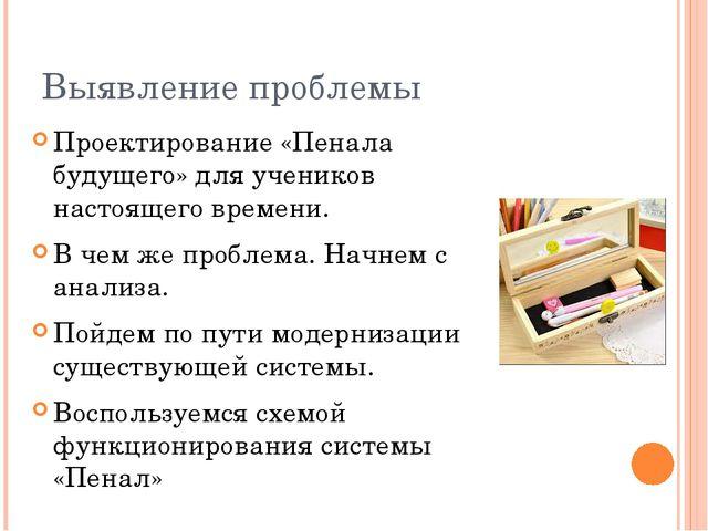Выявление проблемы Проектирование «Пенала будущего» для учеников настоящего в...
