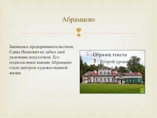 Абрамцево Занимаясь предпринимательством, Савва Иванович не забыл своё увлече