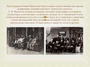 При поддержки Саввы Мамонтова были созданы художественные мастерские, развива