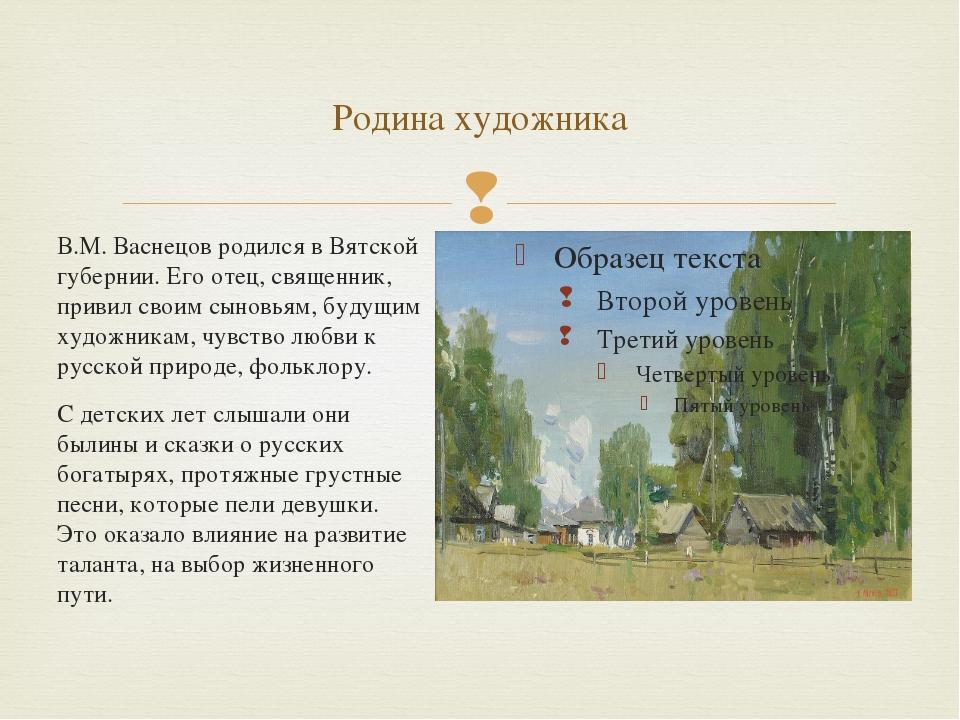 Родина художника В.М. Васнецов родился в Вятской губернии. Его отец, священни...