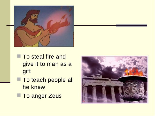 To steal fire and give it to man as a gift To teach people all he knew To ang...