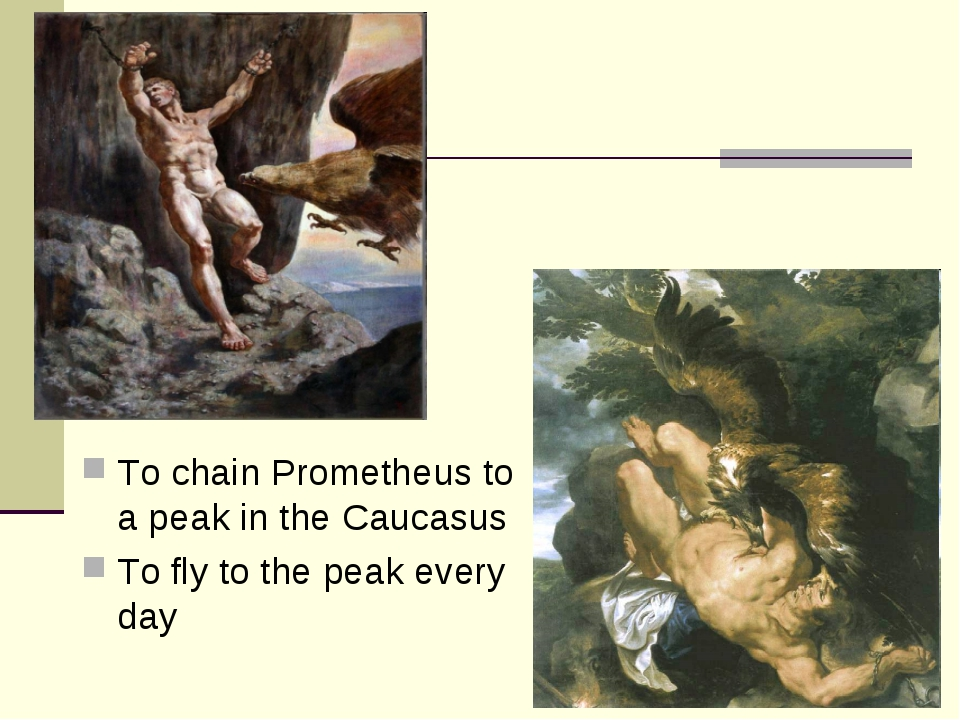 To chain Prometheus to a peak in the Caucasus To fly to the peak every day