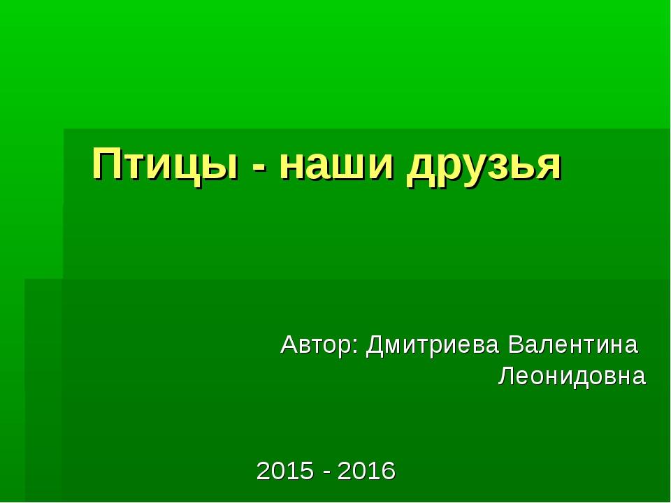 Птицы - наши друзья Автор: Дмитриева Валентина Леонидовна 2015 - 2016