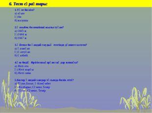 6. Тест сұрақтары: 1.Төле би кім? а) ақын ә) би б) жазушы 2.Қазыбек би нешін