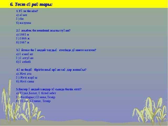 6. Тест сұрақтары: 1.Төле би кім? а) ақын ә) би б) жазушы 2.Қазыбек би нешін...