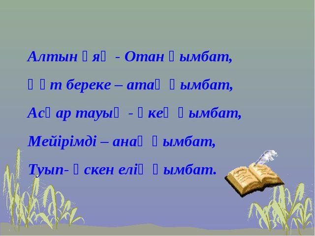 Алтын ұяң - Отан қымбат, Құт береке – атаң қымбат, Асқар тауың - әкең қымба...